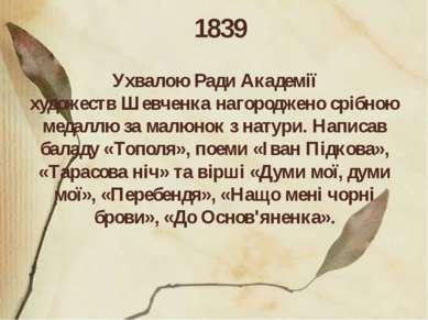 1839 Ухвалою Ради Академії художествШевченканагороджено срібною медаллю за ...