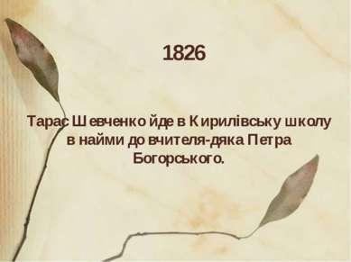 1826 Тарас Шевченкойде в Кирилівську школу в найми до вчителя-дяка Петра Бог...