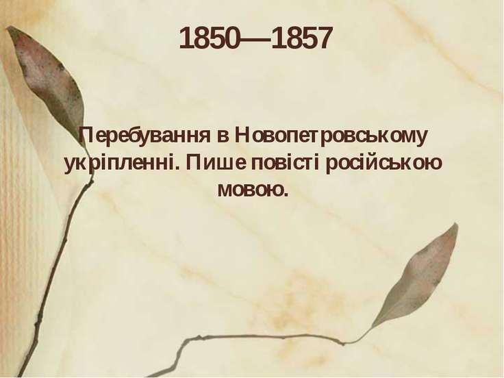 1850—1857 Перебування в Новопетровському укріпленні. Пише повісті російською ...