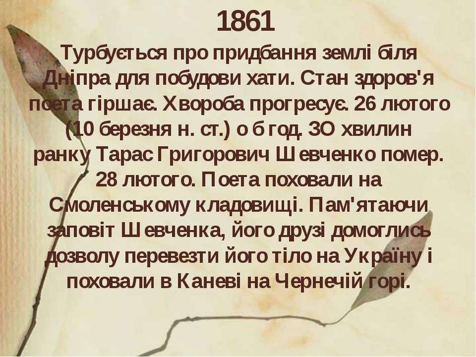 1861 Турбується про придбання землі біля Дніпра для побудови хати. Стан здоро...