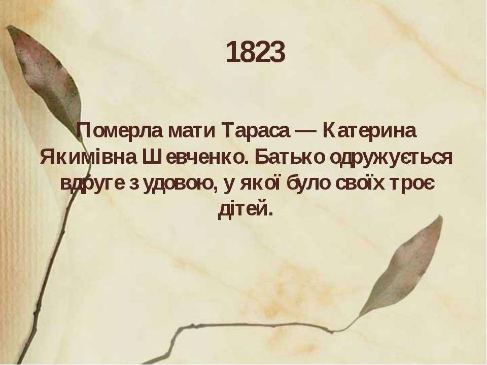 1823 Померла мати Тараса — Катерина Якимівна Шевченко. Батько одружується вдр...