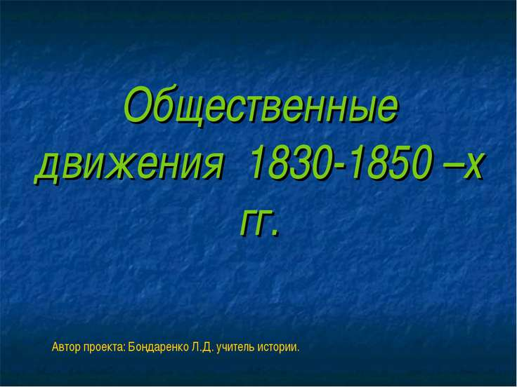 Общественные движения 1830-1850 –х гг. Автор проекта: Бондаренко Л.Д. учитель...