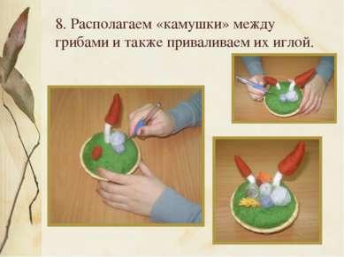8. Располагаем «камушки» между грибами и также приваливаем их иглой.