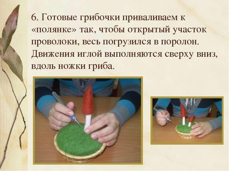 6. Готовые грибочки приваливаем к «полянке» так, чтобы открытый участок прово...