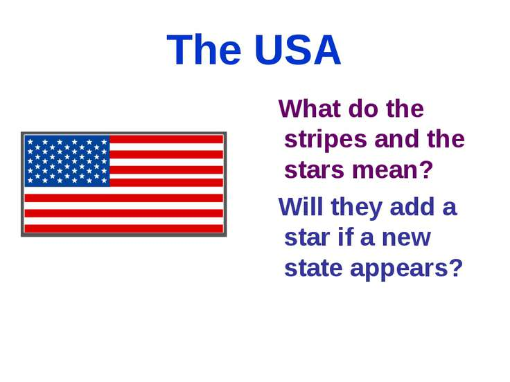 The USA What do the stripes and the stars mean? Will they add a star if a new...