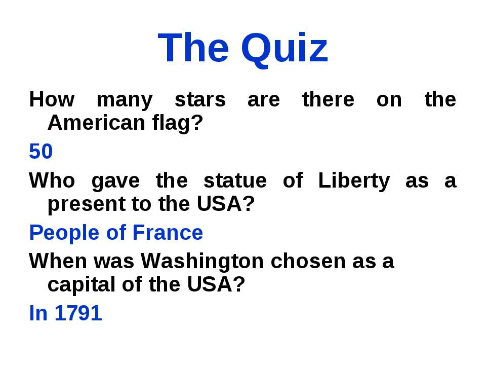 The Quiz How many stars are there on the American flag? 50 Who gave the statu...