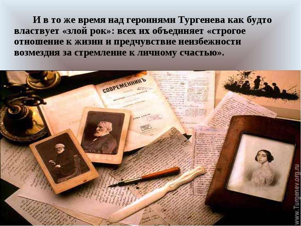 И в то же время над героинями Тургенева как будто властвует «злой рок»: всех ...