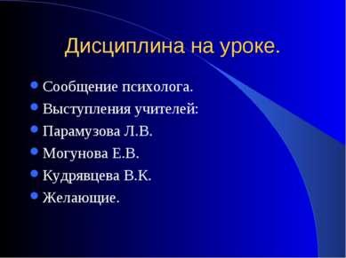 Дисциплина на уроке. Сообщение психолога. Выступления учителей: Парамузова Л....