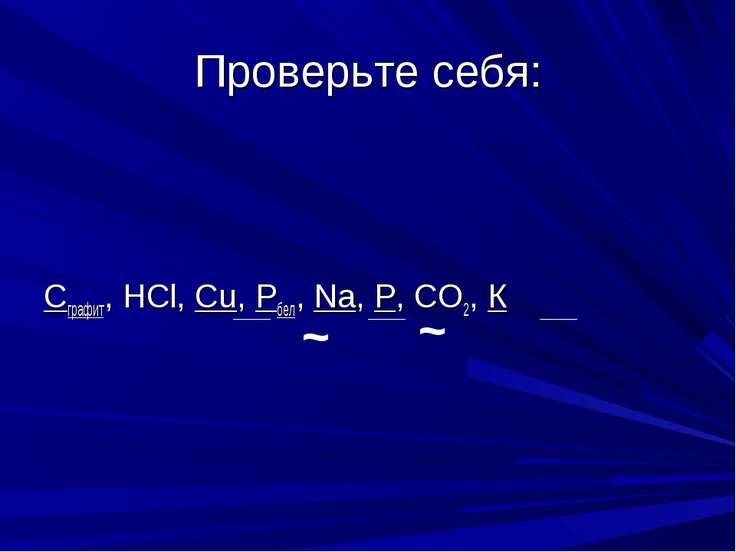 Проверьте себя: Сграфит, НСl, Cu, Pбел, Na, P, CO2, К ~ ~