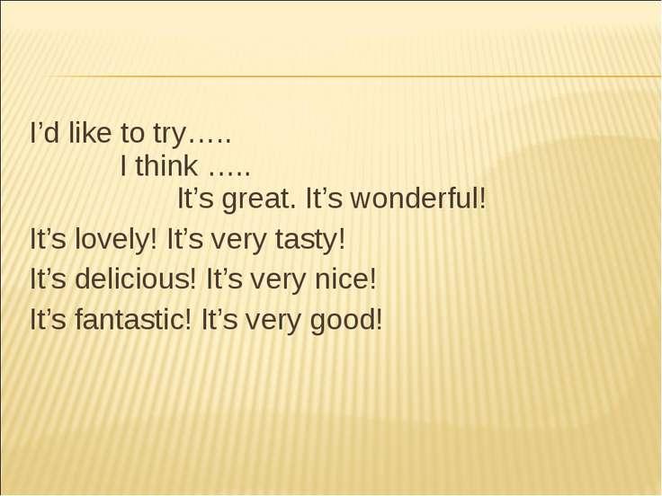 I'd like to try….. I think ….. It's great. It's wonderful! It's lovely! It's ...