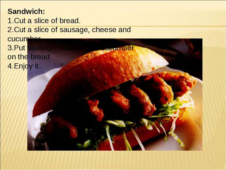 Sandwich: 1.Cut a slice of bread. 2.Cut a slice of sausage, cheese and cucumb...