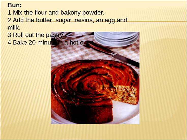 Bun: 1.Mix the flour and bakony powder. 2.Add the butter, sugar, raisins, an ...