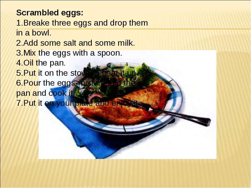 Scrambled eggs: 1.Breake three eggs and drop them in a bowl. 2.Add some salt ...