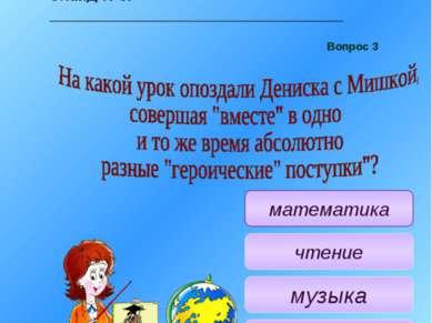 Учитель: Следующий, третий, вопрос. На какой урок опоздали Дениска с Мишкой, ...