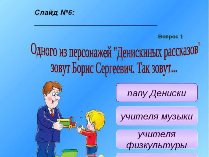 Учитель: Одного из персонажей «Денис-киных рассказов зовут Борис Сергеевич. Т...