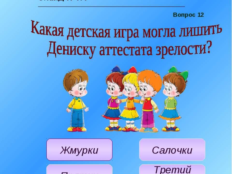 Учитель: Вопрос №12: Какая детская игра могла лишить Дениску аттестата зрелос...