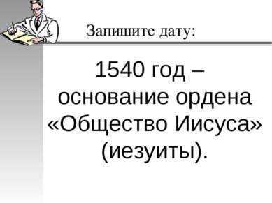 Запишите дату: 1540 год – основание ордена «Общество Иисуса» (иезуиты).