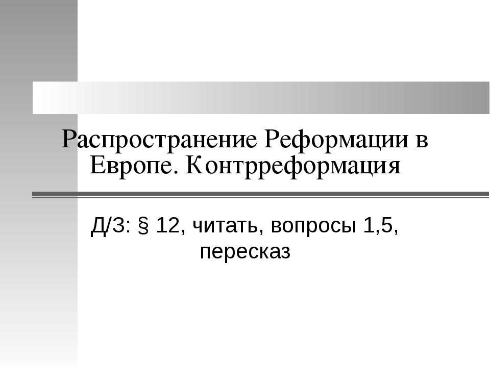 Распространение Реформации в Европе. Контрреформация Д/З: § 12, читать, вопро...