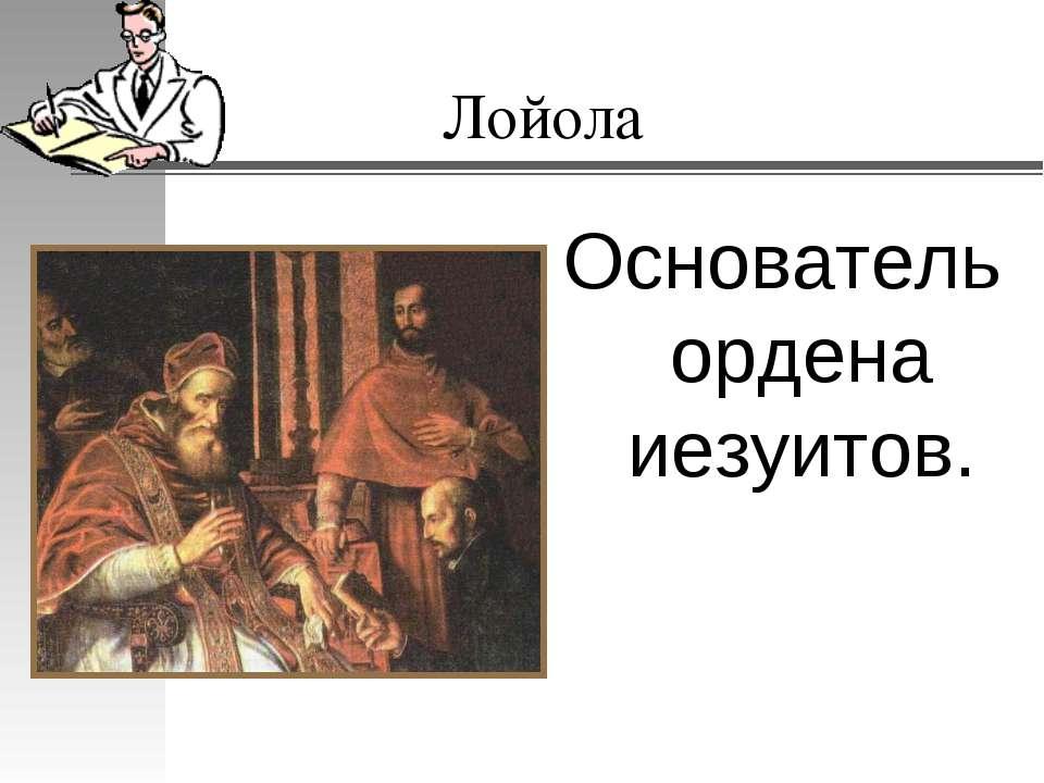 Лойола Основатель ордена иезуитов.