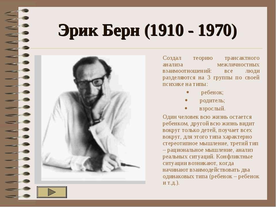 Эрик Берн (1910 - 1970) Создал теорию трансактного анализа межличностных взаи...