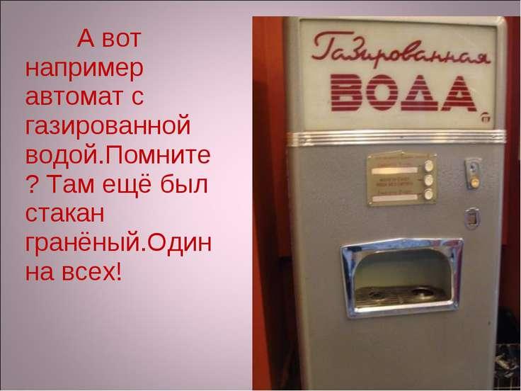 А вот например автомат с газированной водой.Помните? Там ещё был стакан гранё...