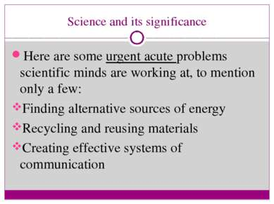 Science and its significance Here are some urgent acute problems scientific m...
