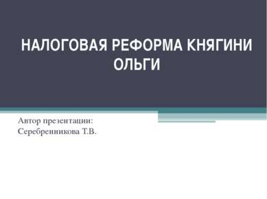 НАЛОГОВАЯ РЕФОРМА КНЯГИНИ ОЛЬГИ Автор презентации: Серебренникова Т.В.