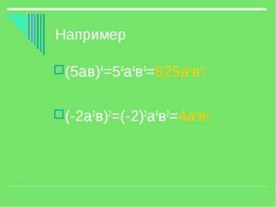 Например (5ав)4=54а4в4=625а4в4; (-2а2в)2=(-2)2а4в2=4а4в2;