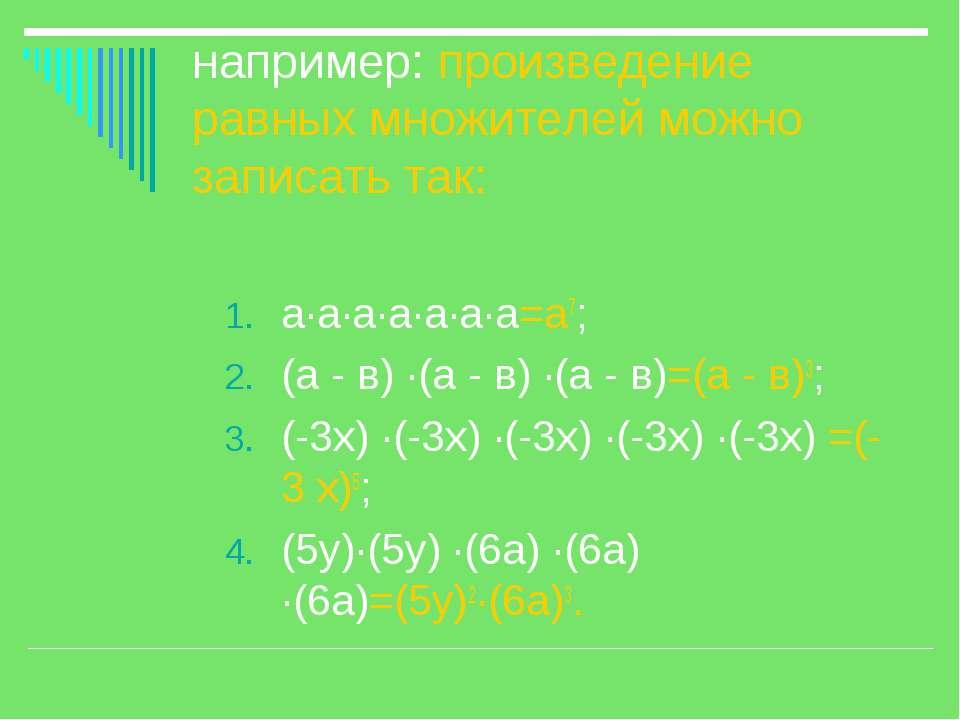 например: произведение равных множителей можно записать так: а·а·а·а·а·а·а=а7...