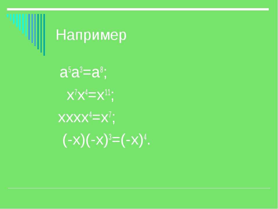 Например а5а3=а8; х7х4=х11; хххх4=х7; (-х)(-х)3=(-х)4.