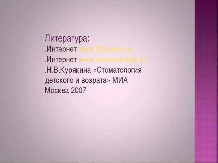 Литература: .Интернет www.32zubica.ru .Интернет www.mosmedclinic.ru .Н.В.Куря...