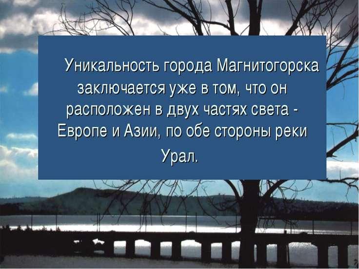 Уникальность города Магнитогорска заключается уже в том, что он расположе...