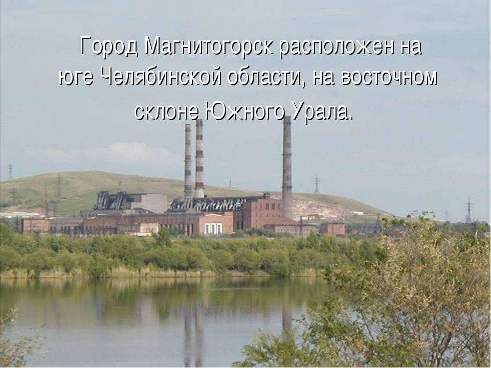 Город Магнитогорск расположен на юге Челябинской области, на восточном склон...