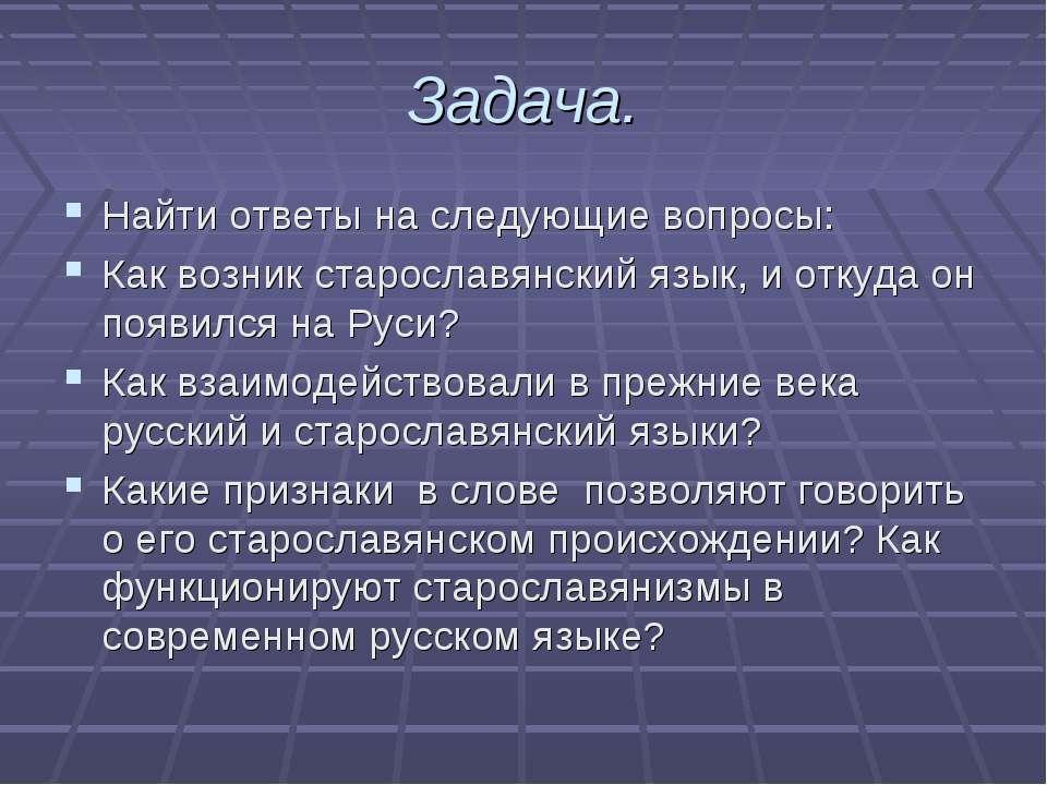 Задача. Найти ответы на следующие вопросы: Как возник старославянский язык, и...
