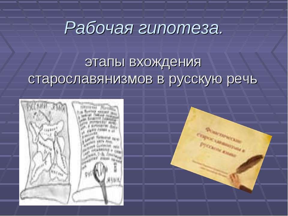 Рабочая гипотеза. этапы вхождения старославянизмов в русскую речь
