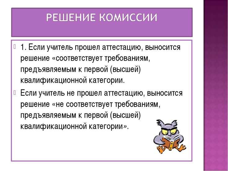 1. Если учитель прошел аттестацию, выносится решение «соответствует требовани...