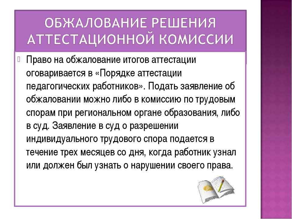 Право на обжалование итогов аттестации оговаривается в «Порядке аттестации пе...