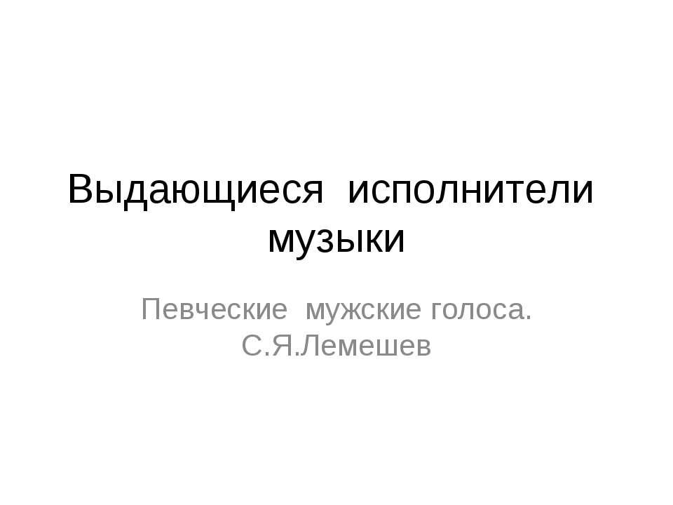 Выдающиеся исполнители музыки Певческие мужские голоса. С.Я.Лемешев