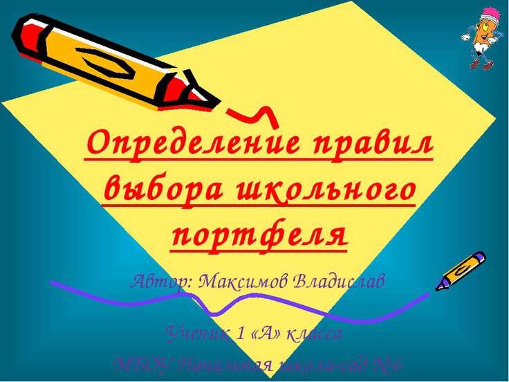 Определение правил выбора школьного портфеля Автор: Максимов Владислав Ученик...