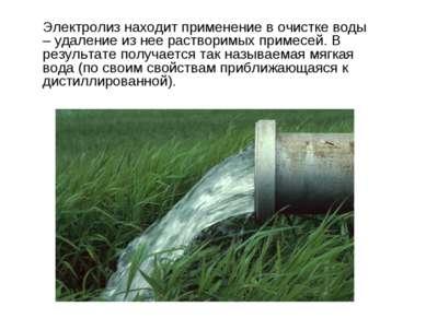 Электролиз находит применение в очистке воды – удаление из нее растворимых пр...