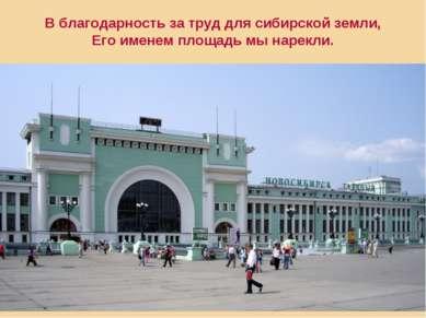 В благодарность за труд для сибирской земли, Его именем площадь мы нарекли.