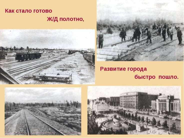 Развитие города быстро пошло. Как стало готово Ж/Д полотно,