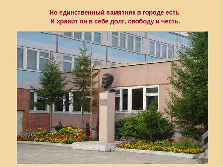 Но единственный памятник в городе есть И хранит он в себе долг, свободу и честь.