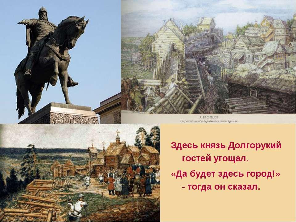 Здесь князь Долгорукий гостей угощал. «Да будет здесь город!» - тогда он сказал.