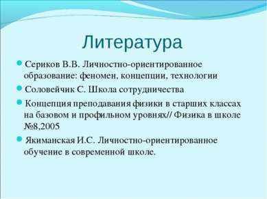 Литература Сериков В.В. Личностно-ориентированное образование: феномен, конце...