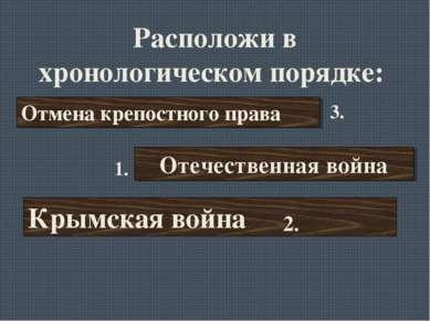 Расположи в хронологическом порядке: Отмена крепостного права Отечественная в...