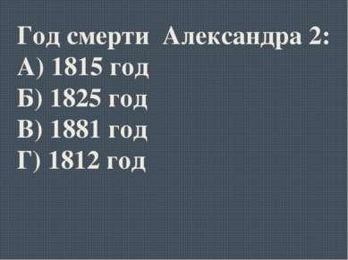 Год смерти Александра 2: А) 1815 год Б) 1825 год В) 1881 год Г) 1812 год