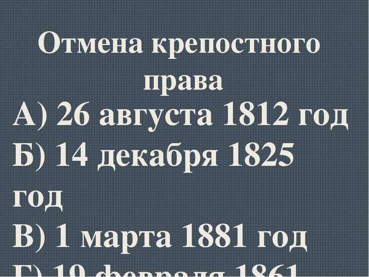 А) 26 августа 1812 год Б) 14 декабря 1825 год В) 1 марта 1881 год Г) 19 февра...
