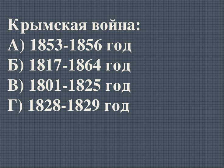Крымская война: А) 1853-1856 год Б) 1817-1864 год В) 1801-1825 год Г) 1828-18...
