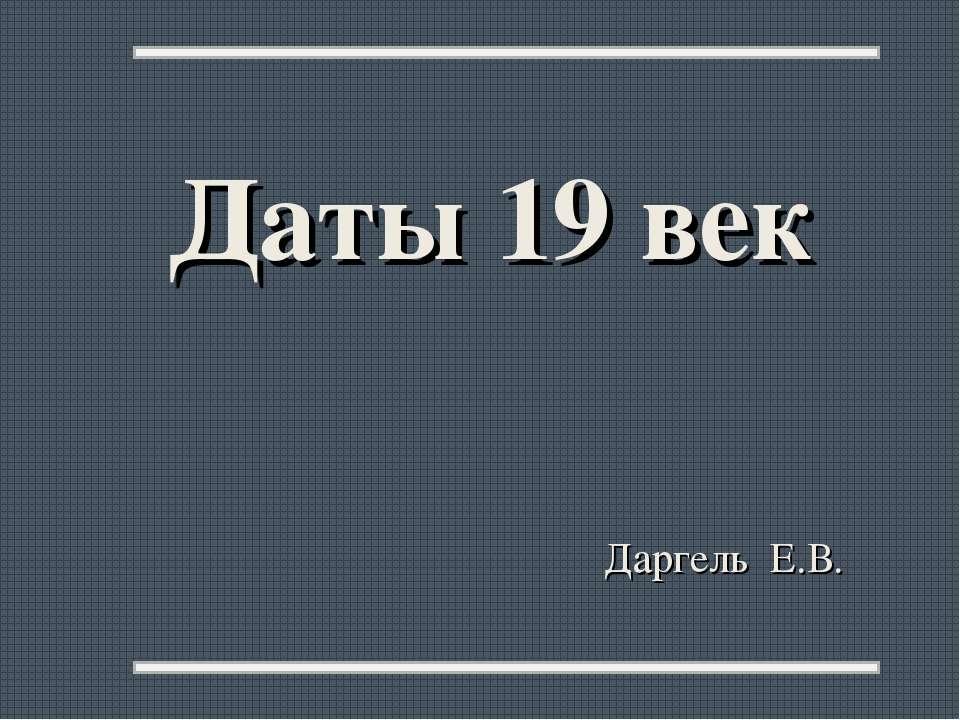 Даты 19 век Даргель Е.В.